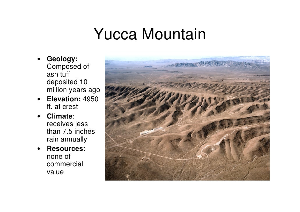 yucca mountain The battle continues to stop yucca mountain from becoming a nuclear waste dump not far from the site of 40 years of nuclear weapons testing, a proposed long-term nuclear waste dump draws opposition from the shoshone and paiute nations, environmental activists and even nevada state officials.