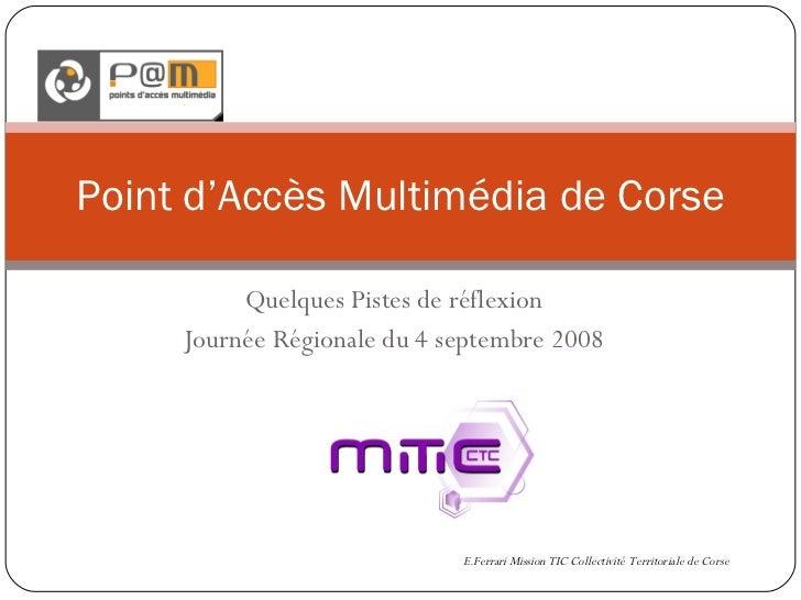 Quelques Pistes de réflexion Journée Régionale du 4 septembre 2008 Point d'Accès Multimédia de Corse E.Ferrari Mission TIC...