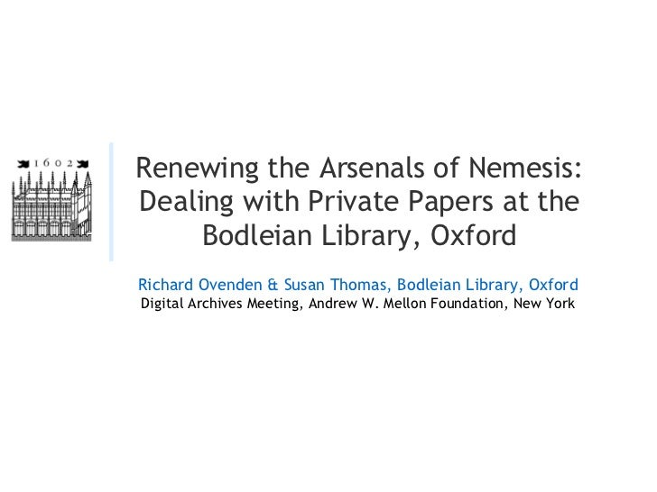 Renewing the Arsenals of Nemesis: Dealing with Private Papers at the Bodleian Library, Oxford Richard Ovenden & Susan Thom...