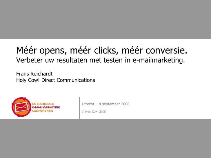 Méér opens, méér clicks, méér conversie. Verbeter uw resultaten met testen in e-mailmarketing. Frans Reichardt Holy Cow! D...