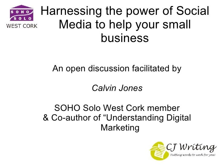 Harnessing the power of Social Media to help your small business <ul><ul><li>An open discussion facilitated by </li></ul><...