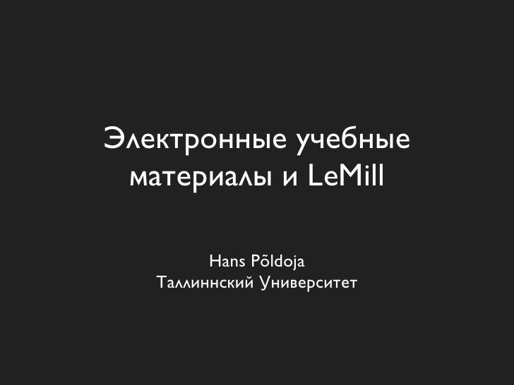 Электронные учебные  материалы и LeMill           Hans Põldoja    Таллиннский Университет