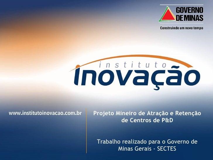 Projeto Mineiro de Atração e Retenção de Centros de P&D Trabalho realizado para o Governo de Minas Gerais - SECTES