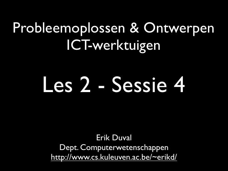Probleemoplossen & Ontwerpen         ICT-werktuigen      Les 2 - Sessie 4                   Erik Duval         Dept. Compu...