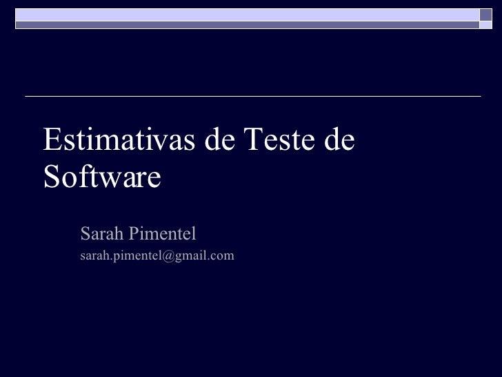 Estimativas de Teste de Software Sarah Pimentel [email_address]
