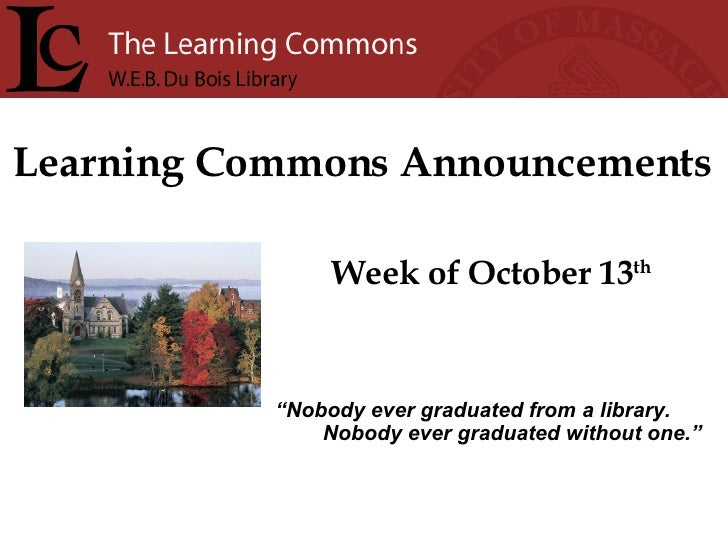 """Learning Commons Announcements Week of October 13 th """" Nobody ever graduated from a library. Nobody ever graduated without..."""