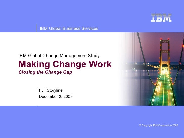 IBM Global Change Management Study Making Change Work  Closing the Change Gap Full Storyline June 7, 2009