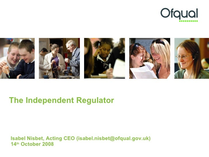 The Independent Regulator Isabel Nisbet, Acting CEO (isabel.nisbet@ofqual.gov.uk) 14 th  October 2008