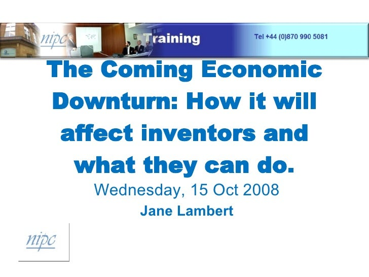 The Coming Economic Downturn: How it will affect inventors and what they can do. Wednesday, 15 Oct 2008 Jane Lambert