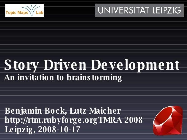 Story Driven Development An invitation to brainstorming Benjamin Bock, Lutz Maicher TMRA 2008 Leipzig, 2008-10-17