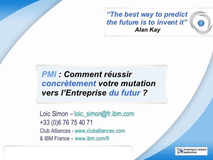 PMI  : Comment réussir  concrètement  votre mutation vers l'Entreprise  du futur  ? Loic Simon –  loic_simon @ fr.ibm.com ...