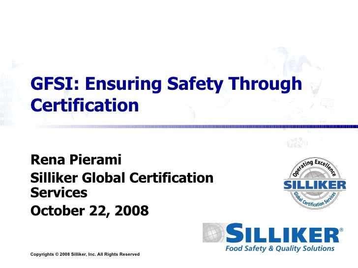 GFSI: Ensuring Safety Through Certification Rena Pierami Silliker Global Certification Services October 22, 2008