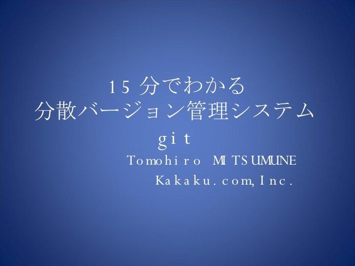 15 分でわかる 分散バージョン管理システム git Tomohiro MITSUMUNE Kakaku.com,Inc.