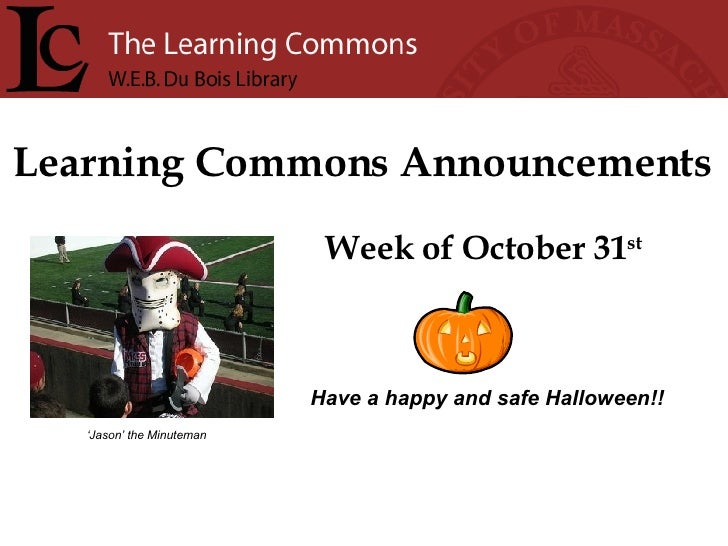 Learning Commons Announcements Week of October 31 st Have a happy and safe Halloween!! ' Jason' the Minuteman