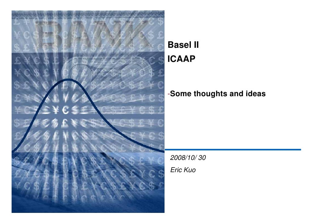 Basel II ICAAP   -Some thoughts and ideas     2008/10/ 30 Eric Kuo