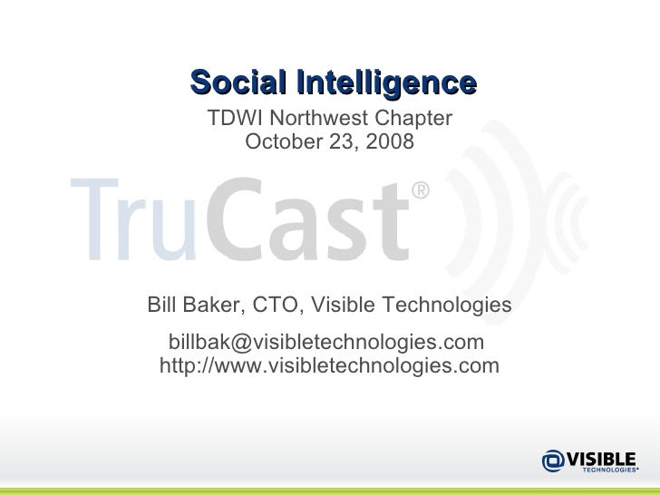 Social Intelligence TDWI Northwest Chapter October 23, 2008 Bill Baker, CTO, Visible Technologies billbak@visibletechnolog...