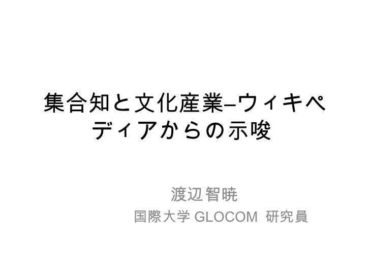 集合知と文化産業―ウィキペ  ディアからの示唆       渡辺智暁    国際大学 GLOCOM 研究員