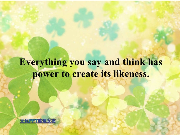 Everything you say and think has power to create its likeness.