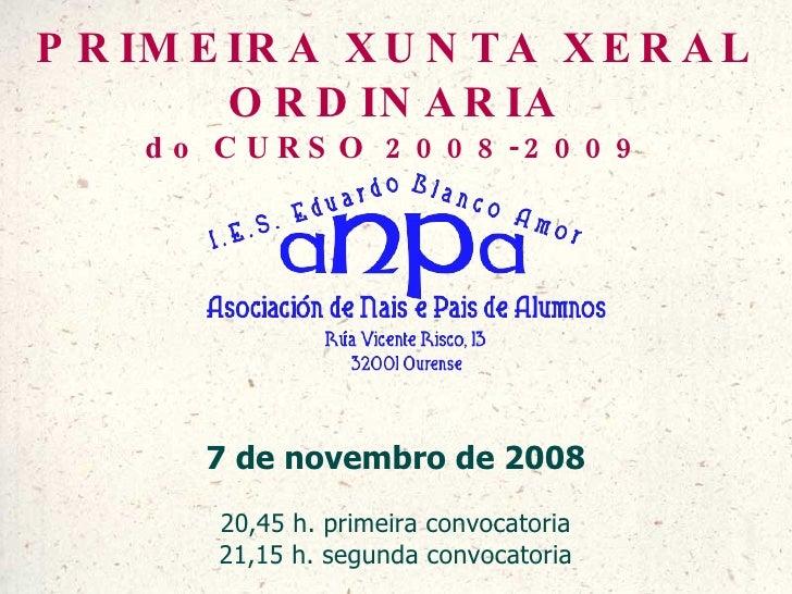 PRIMEIRA XUNTA XERAL ORDINARIA do CURSO 2008-2009 7 de novembro de 2008 20,45 h. primeira convocatoria 21,15 h. segunda co...