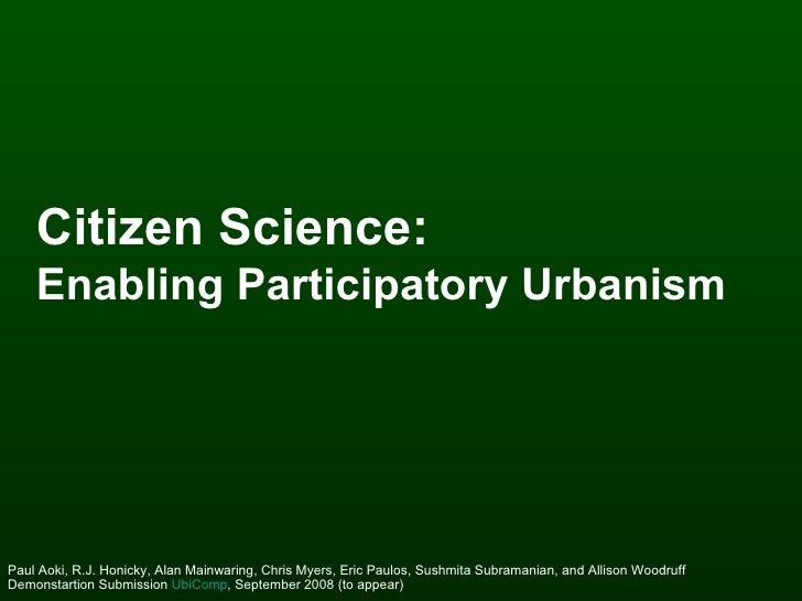Citizen Science:   Enabling Participatory Urbanism   Paul Aoki, R.J. Honicky, Alan Mainwaring, Chris Myers, Eric Paulos, S...