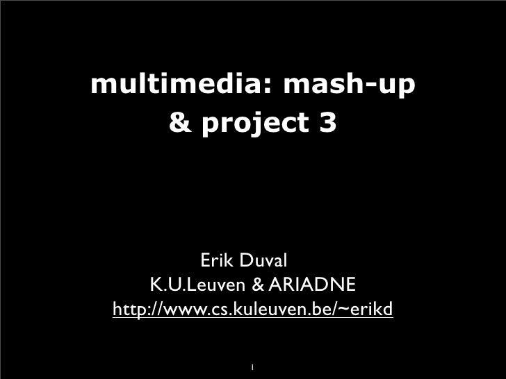 multimedia: mash-up      & project 3               Erik Duval       K.U.Leuven & ARIADNE  http://www.cs.kuleuven.be/~erikd...