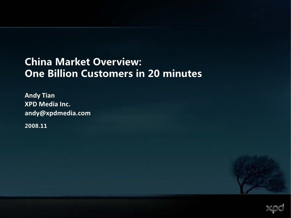 China Market Overview: One Billion Customers in 20 minutes  Andy Tian A d Ti XPD Media Inc. andy@xpdmedia.com 2008.11 2008...