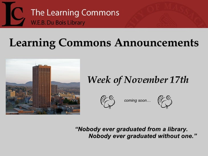 "Learning Commons Announcements Week of November 17th "" Nobody ever graduated from a library. Nobody ever graduated without..."