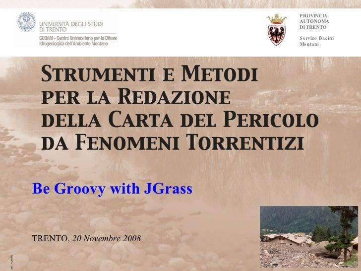 PROVINCIA AUTONOMA DI TRENTO Servizo Bacini Montani Be Groovy with JGrass TRENTO,  20 Novembre   2008