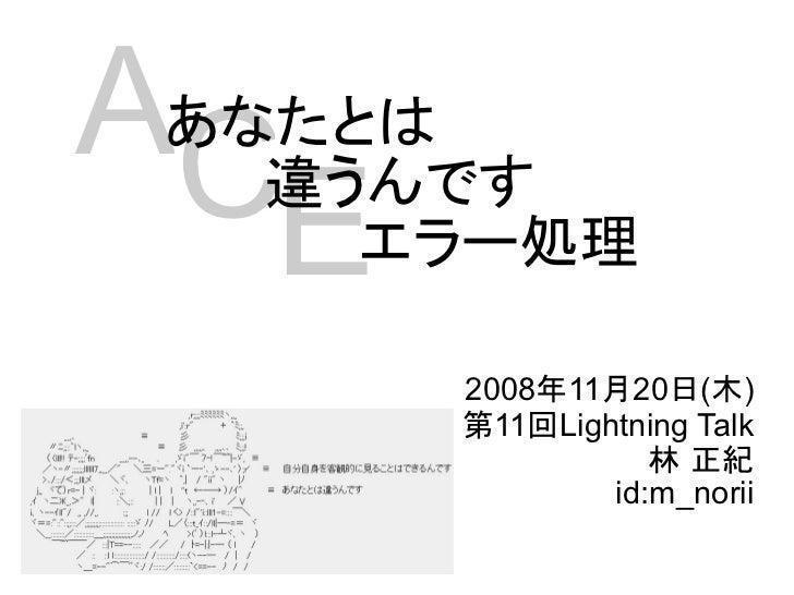 ACあなたとは       E違うんです     エラー処理      2008年11月20日(木)      第11回Lightning Talk                 林 正紀              id:m_norii
