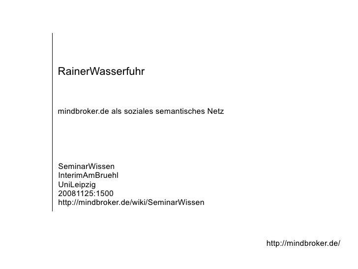 mindbroker.de als soziales semantisches Netz RainerWasserfuhr SeminarWissen InterimAmBruehl UniLeipzig 20081125:1500 http:...
