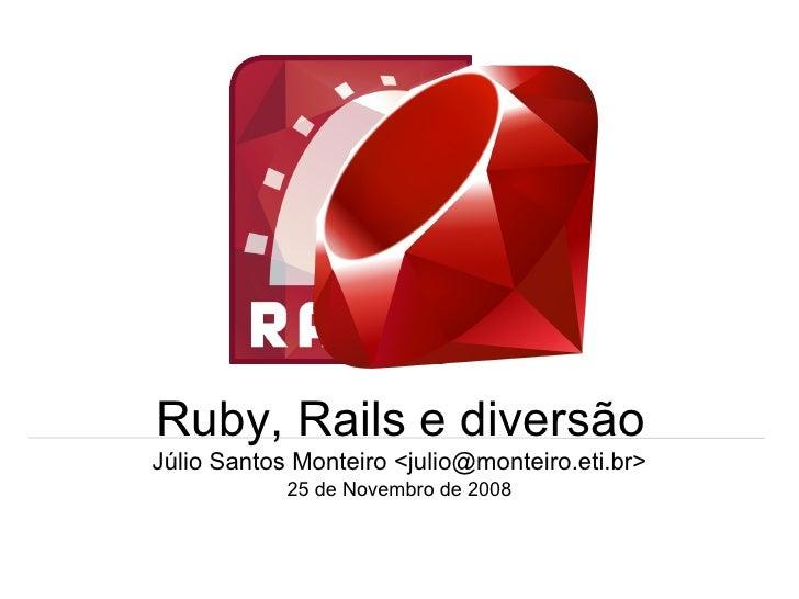 Ruby, Rails e diversão Júlio Santos Monteiro <julio@monteiro.eti.br> 25 de Novembro de 2008