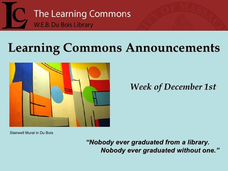 """Learning Commons Announcements Week of December 1st """" Nobody ever graduated from a library. Nobody ever graduated without ..."""