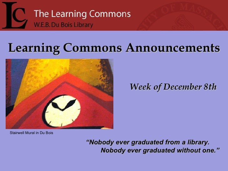 "Learning Commons Announcements Week of December 8th "" Nobody ever graduated from a library. Nobody ever graduated without ..."