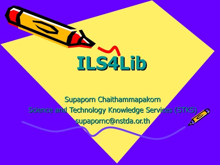 ILS4Lib Supaporn Chaithammapakorn Science and Technology Knowledge Services (STKS) [email_address]