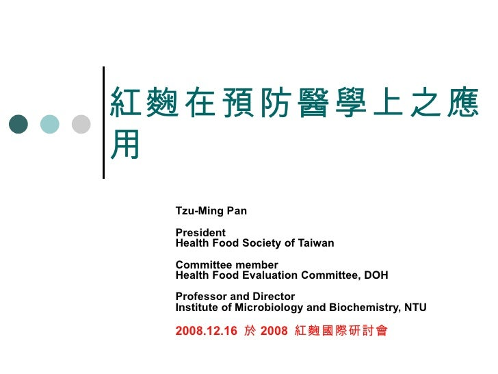 紅麴在預防醫學上之應用 Tzu-Ming Pan President Health Food Society of Taiwan Committee member Health Food Evaluation Committee, DOH Pr...