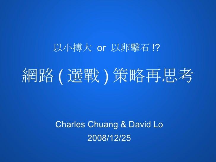 以小搏大 or 以卵擊石 !?   網路 ( 選戰 ) 策略再思考    Charles Chuang & David Lo          2008/12/25