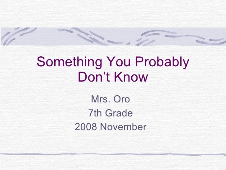 Something You Probably Don't Know Mrs. Oro 7th Grade 2008 November