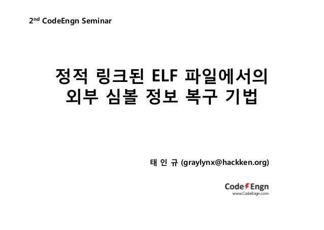 정적 링크된 ELF 파일에서의외부 심볼 정보 복구 기법2nd CodeEngn Seminar태 인 규 (graylynx@hackken.org)www.CodeEngn.com