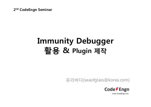 Immunity Debugger활용 & Plugin 제작2nd CodeEngn Seminar활용 g 제작유리바다(seaofglass@korea.com)www.CodeEngn.com
