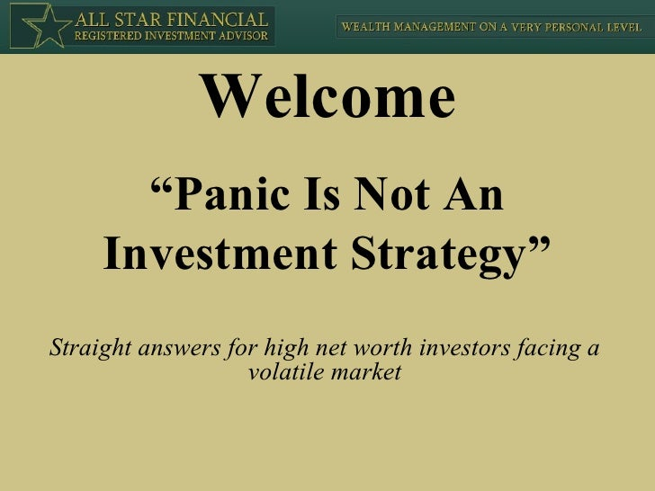 """ Panic Is Not An Investment Strategy"" Straight answers for high net worth investors facing a volatile market Welcome"