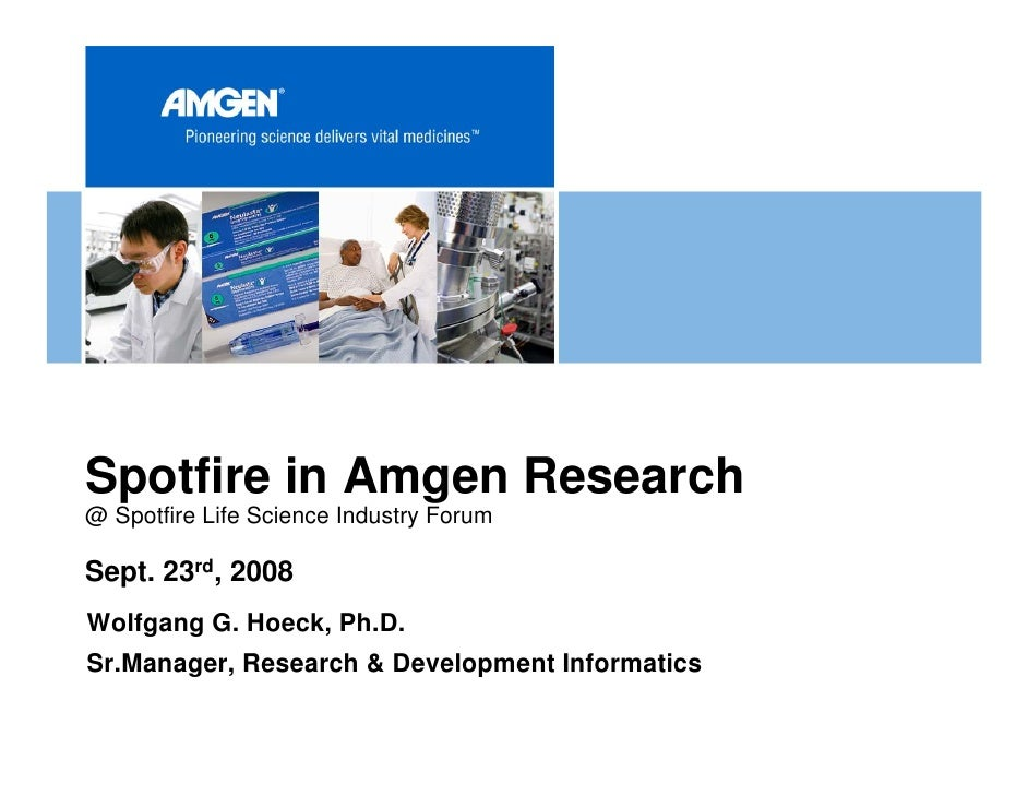 Spotfire in Amgen Research @ Spotfire Life Science Industry Forum  Sept. 23rd, 2008 Wolfgang G. Hoeck, Ph.D. Sr.Manager, R...
