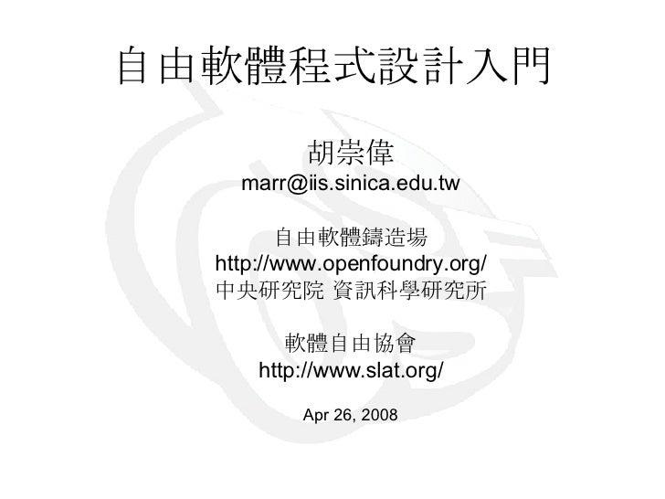 自由軟體程式設計入門 胡崇偉 [email_address] 自由軟體鑄造場 http://www.openfoundry.org/ 中央研究院 資訊科學研究所 軟體自由協會 http://www.slat.org/ Apr 26, 2008
