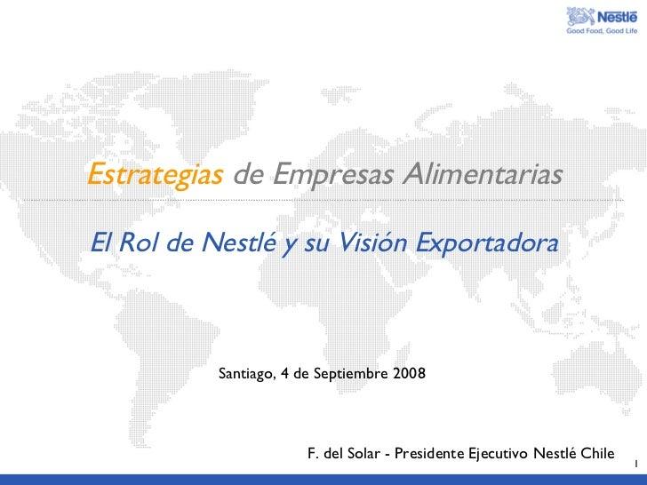 Estrategias   de Empresas Alimentarias El Rol de Nestl é y su Visión Exportadora F. del Solar - Presidente Ejecutivo Nestl...