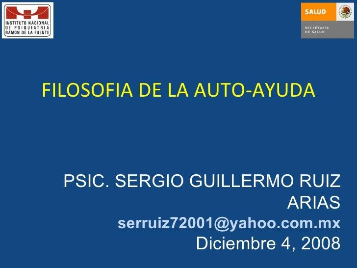FILOSOFIA DE LA AUTO-AYUDA PSIC. SERGIO GUILLERMO RUIZ ARIAS [email_address] Diciembre 4, 2008