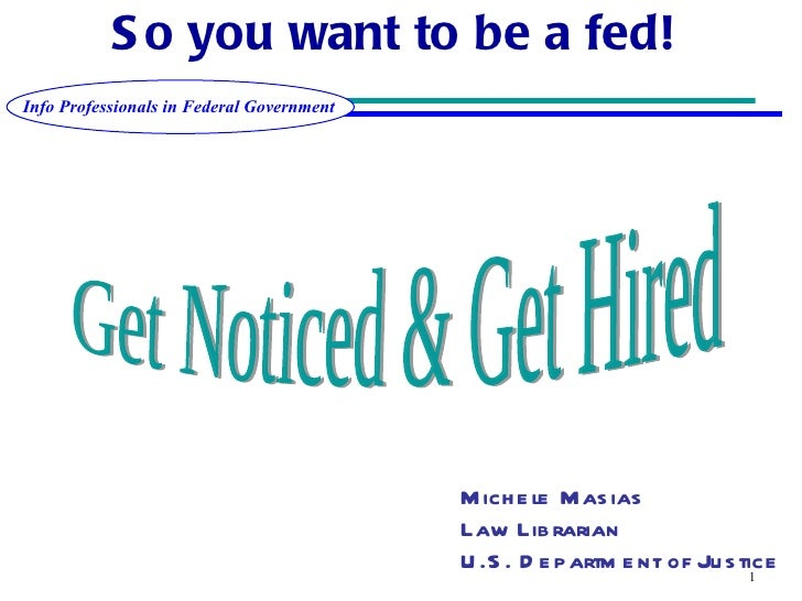 So you want to be a fed!   Get Noticed & Get Hired Michele Masias Law Librarian U.S. Department of Justice