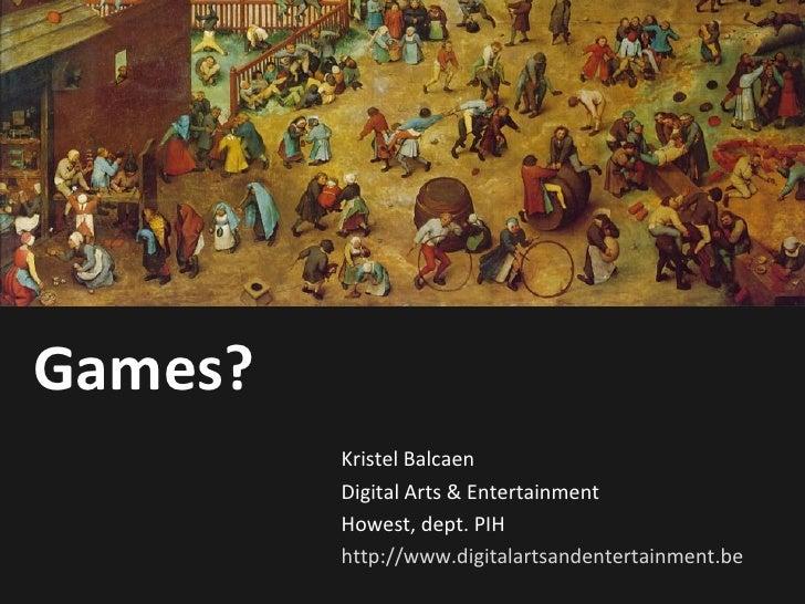 Games? Kristel Balcaen Digital Arts & Entertainment Howest, dept. PIH http://www.digitalartsandentertainment.be