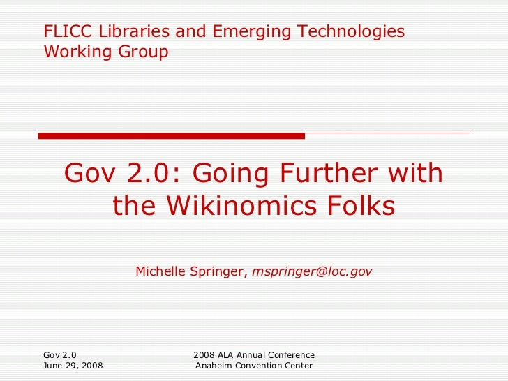 FLICC Libraries and Emerging Technologies Working Group Gov 2.0: Going Further with the Wikinomics Folks Michelle Springer...