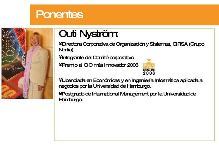 Ponentes <ul><li>Outi Nyström:  </li></ul><ul><li>Directora Corporativa de Organización y Sistemas, CIRSA (Grupo Nortia)  ...
