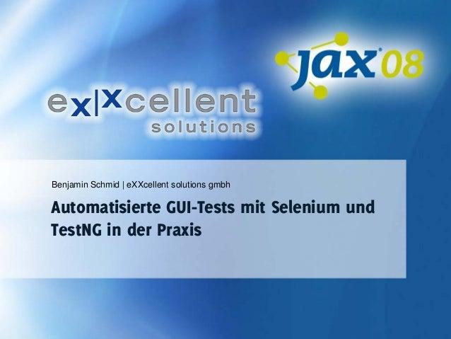 Benjamin Schmid   eXXcellent solutions gmbh  Automatisierte GUI-Tests mit Selenium und TestNG in der Praxis