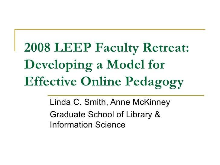 2008 LEEP Faculty Retreat: Developing a Model for Effective Online Pedagogy Linda C. Smith, Anne McKinney Graduate School ...